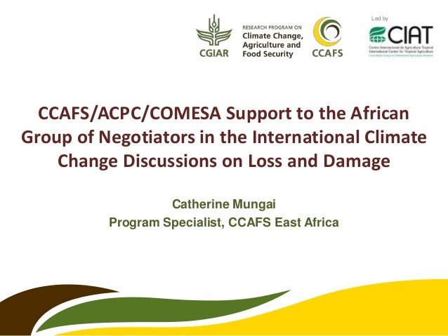 Catherine Mungai Program Specialist, CCAFS East Africa Led by CCAFS/ACPC/COMESA Support to the African Group of Negotiator...