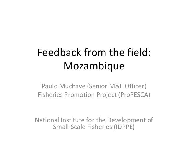 Feedback from the field: Mozambique Paulo Muchave (Senior M&E Officer) Fisheries Promotion Project (ProPESCA) National Ins...