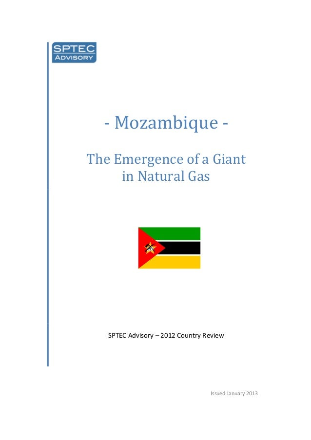 - Mozambique - The Emergence of a Giant in Natural Gas SPTEC Advisory – 2012 Country Review Issued January 2013