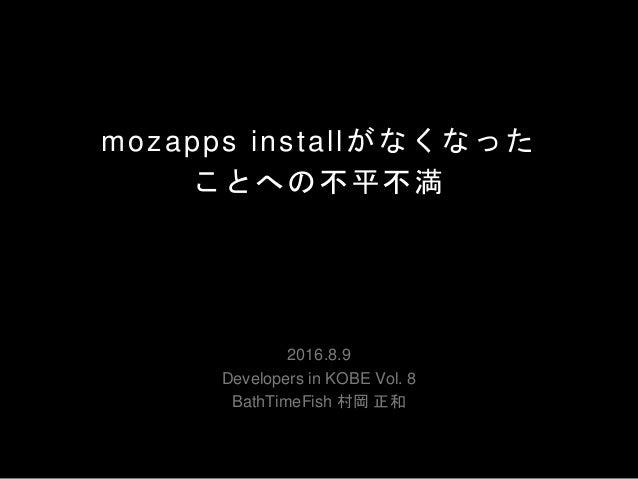 mozapps installがなくなった ことへの不平不満 2016.8.9 Developers in KOBE Vol. 8 BathTimeFish 村岡 正和