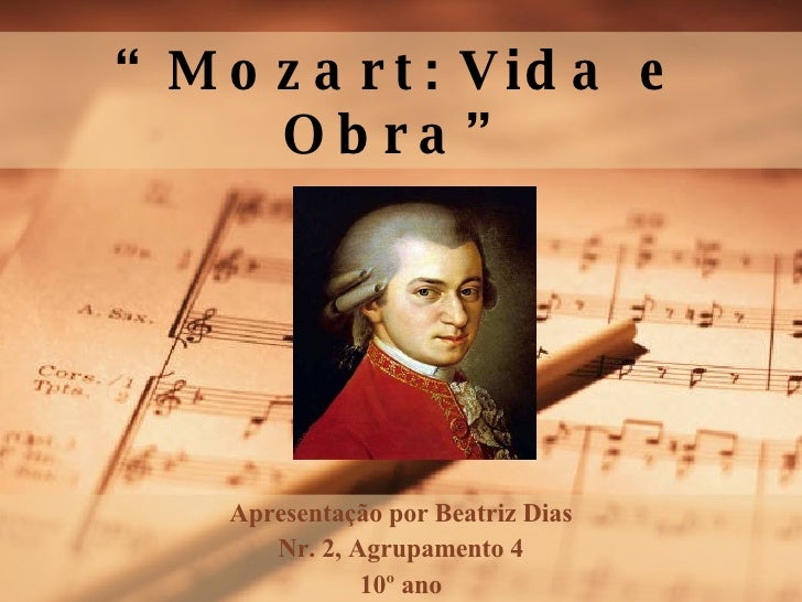 """"""" Mozart :   Vida e Obra"""" Apresentação   por  Beatriz Dias Nr. 2,  Agrupamento  4 10º ano"""
