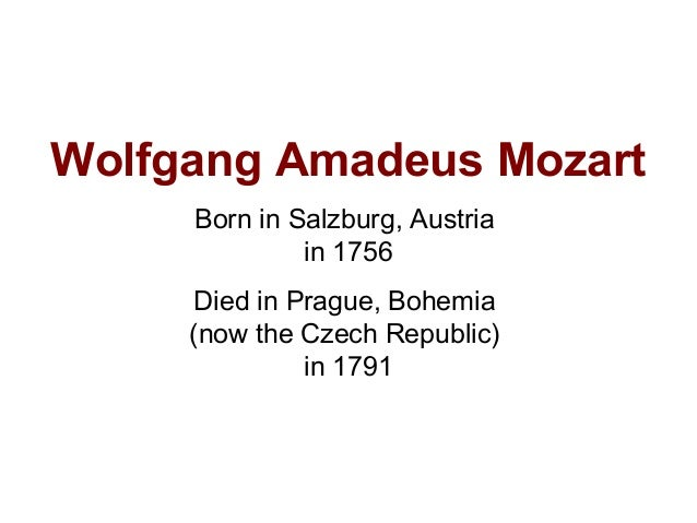 Wolfgang Amadeus Mozart Born in Salzburg, Austria in 1756 Died in Prague, Bohemia (now the Czech Republic) in 1791
