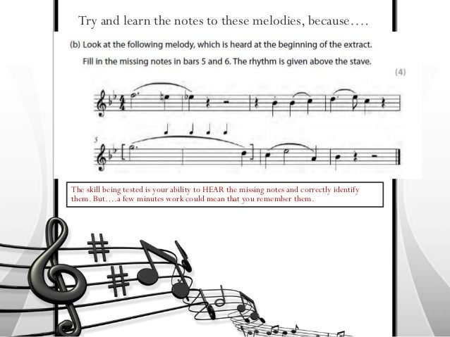 Try and learn the notes to these melodies, because….The skill being tested is your ability to HEAR the missing notes and c...