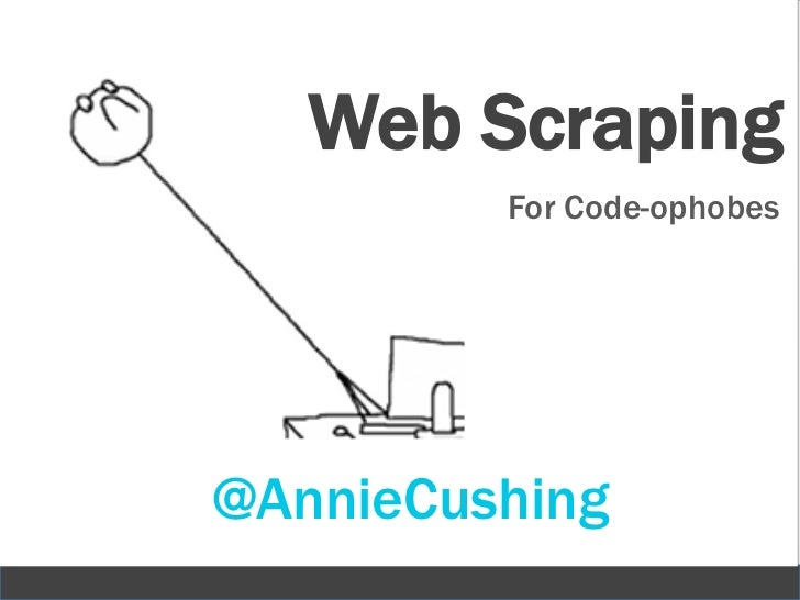 Web Scraping         For Code-ophobes@AnnieCushing                      1