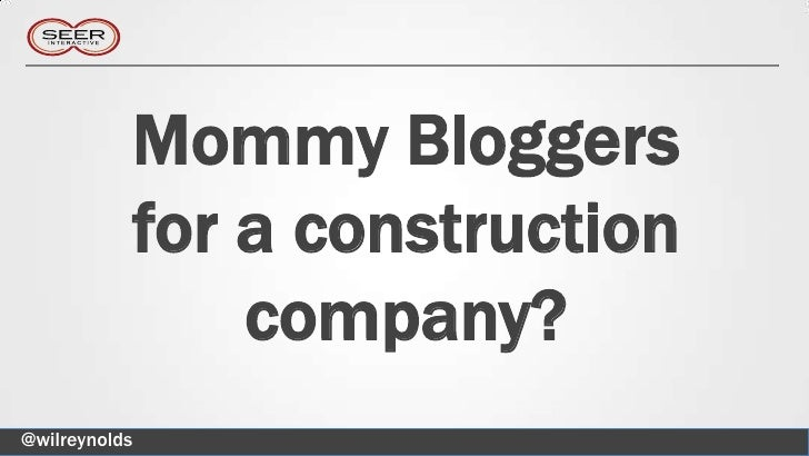 Mommy Bloggers           for a construction               company?@wilreynolds