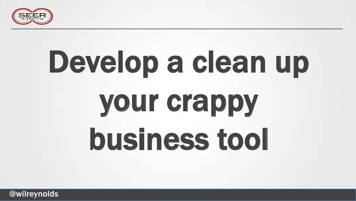 Develop a clean up            your crappy           business tool@wilreynolds