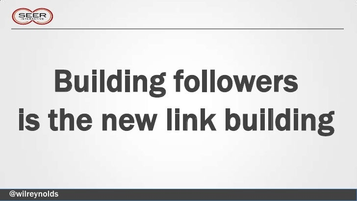 Building followers is the new link building@wilreynolds