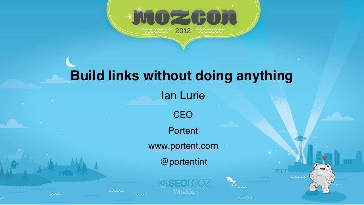 Build links without doing anything             Ian Lurie                CEO               Portent           www.portent.co...
