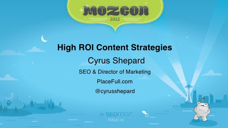 High ROI Content Strategies        Cyrus Shepard     SEO & Director of Marketing           PlaceFull.com           @cyruss...