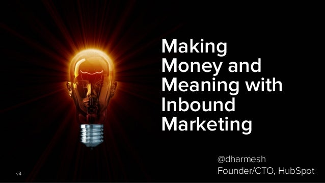 Making Money and Meaning with Inbound Marketing v4 @dharmesh Founder/CTO, HubSpot
