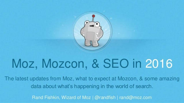 Rand Fishkin, Wizard of Moz | @randfish | rand@moz.com Moz, Mozcon, & SEO in 2016 The latest updates from Moz, what to exp...