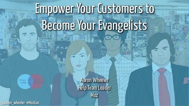 @aaron_wheeler #MozCon Empower Your Customers to Become Your Evangelists Aaron Wheeler Help Team Leader Moz