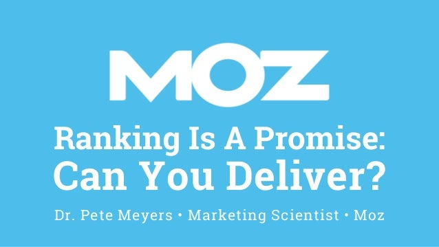 Ranking Is A Promise: Can You Deliver? Dr. Pete Meyers • Marketing Scientist • Moz