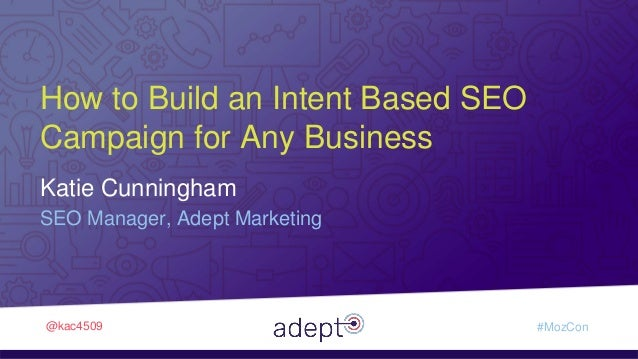 Adept Marketing • How to Build an Intent Based SEO Campaign for Any Business @kac4509 #MozCon Katie Cunningham SEO Manager...