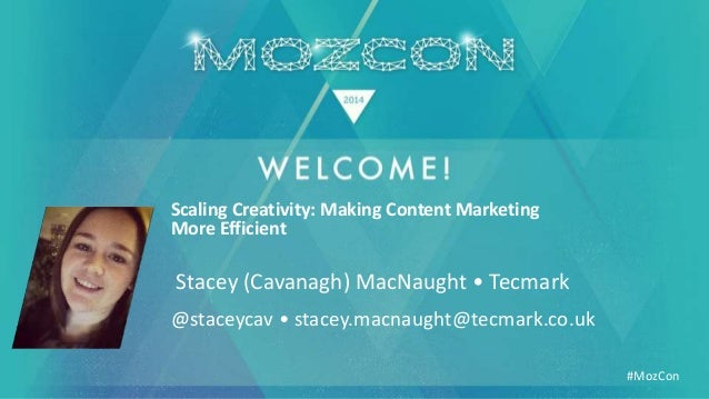#MozCon Stacey (Cavanagh) MacNaught • Tecmark Scaling Creativity: Making Content Marketing More Efficient @staceycav • sta...