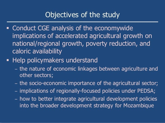 Objectives of the study Conduct CGE analysis of the economywide  implications of accelerated agricultural growth on  nati...