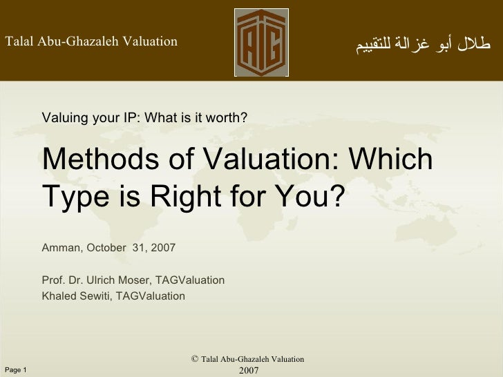 ©  Talal Abu-Ghazaleh Valuation 2007 Valuing your IP: What is it worth? Methods of Valuation: Which Type is Right for You?...