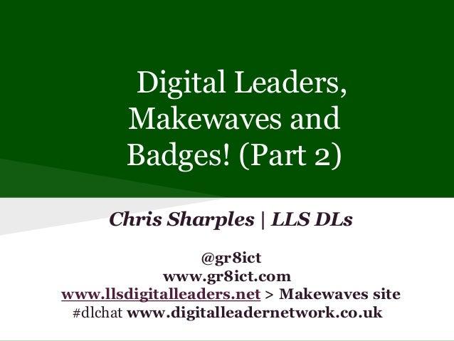 Digital Leaders, Makewaves and Badges! (Part 2) Chris Sharples | LLS DLs @gr8ict www.gr8ict.com www.llsdigitalleaders.net ...