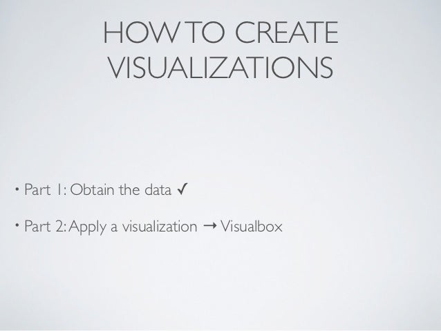 HOW TO CREATE                VISUALIZATIONS• Part   1: Obtain the data ✓• Part   2: Apply a visualization → Visualbox