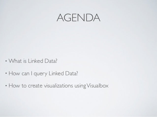 AGENDA• What   is Linked Data?• How   can I query Linked Data?• How   to create visualizations using Visualbox