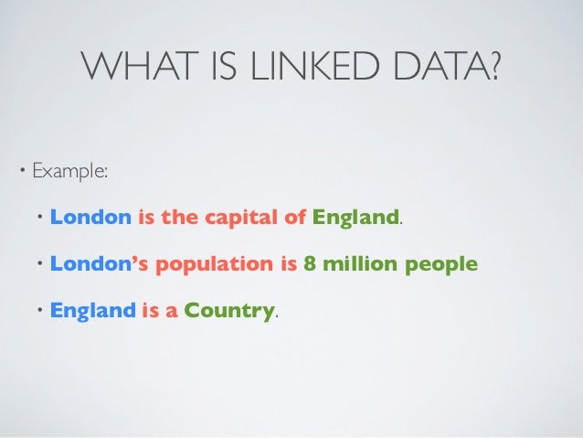 WHAT IS LINKED DATA?• Example: • London    is the capital of England. • London's   population is 8 million people • Englan...