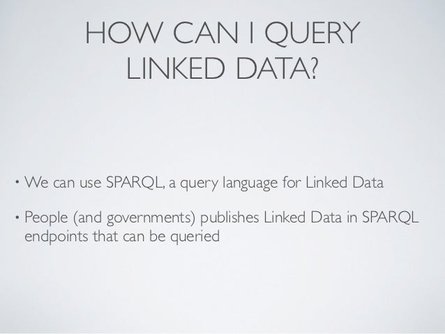 HOW CAN I QUERY             LINKED DATA?• We   can use SPARQL, a query language for Linked Data• People       (and governm...