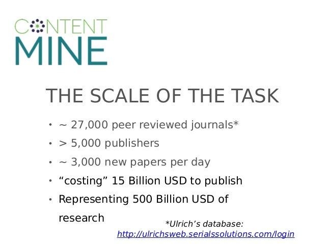 """THE SCALE OF THE TASK • ~ 27,000 peer reviewed journals* • > 5,000 publishers • ~ 3,000 new papers per day • """"costing"""" 15 ..."""