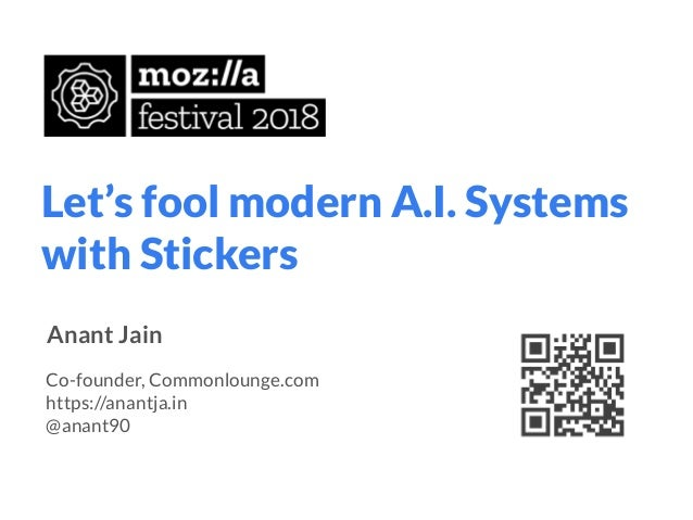 Let's fool modern A.I. Systems with Stickers Anant Jain Co-founder, Commonlounge.com https://anantja.in @anant90