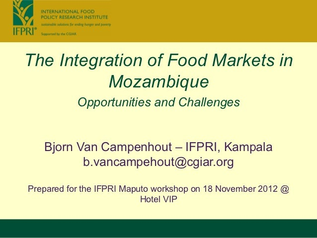 The Integration of Food Markets in          Mozambique           Opportunities and Challenges   Bjorn Van Campenhout – IFP...