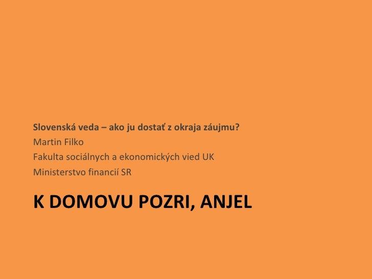 K DOMOVU POZRI, ANJEL <ul><li>Slovenská veda – ako ju dostať z okraja záujmu? </li></ul><ul><li>Martin Filko </li></ul><ul...