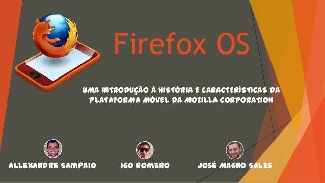 Firefox OS UMA INTRODUÇÃO À HISTÓRIA E CARACTERÍSTICAS DA PLATAFORMA MÓVEL DA MOZILLA CORPORATION  Allexandre Sampaio  Igo...