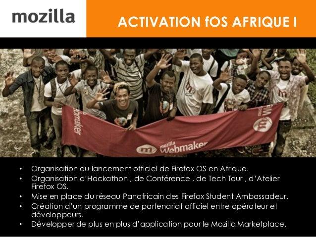 ACTIVATION fOS AFRIQUE I • Organisation du lancement officiel de Firefox OS en Afrique. • Organisation d'Hackathon , de Co...