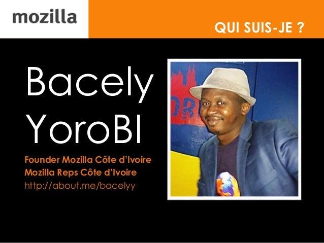 QUI SUIS-JE ? Bacely YoroBI Founder Mozilla Côte d'Ivoire Mozilla Reps Côte d'Ivoire http://about.me/bacelyy