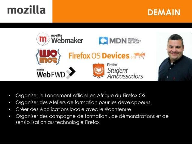 DEMAIN • Organiser le Lancement officiel en Afrique du Firefox OS • Organiser des Ateliers de formation pour les développe...