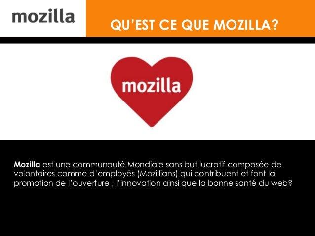 QU'EST CE QUE MOZILLA? Mozilla est une communauté Mondiale sans but lucratif composée de volontaires comme d'employés (Moz...