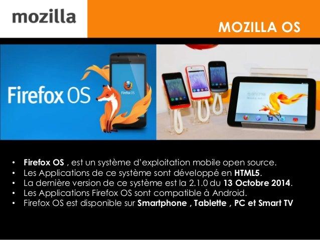 MOZILLA OS • Firefox OS , est un système d'exploitation mobile open source. • Les Applications de ce système sont développ...