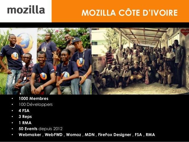 MOZILLA CÔTE D'IVOIRE • 1000 Membres • 100 Développers • 4 FSA • 3 Reps • 1 RMA • 50 Events depuis 2012 • Webmaker , WebFW...