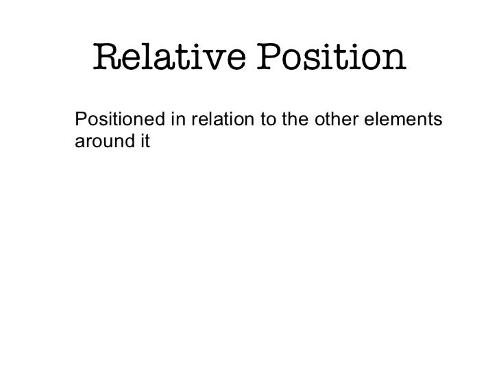 Relative PositionPositioned in relation to the other elementsaround it
