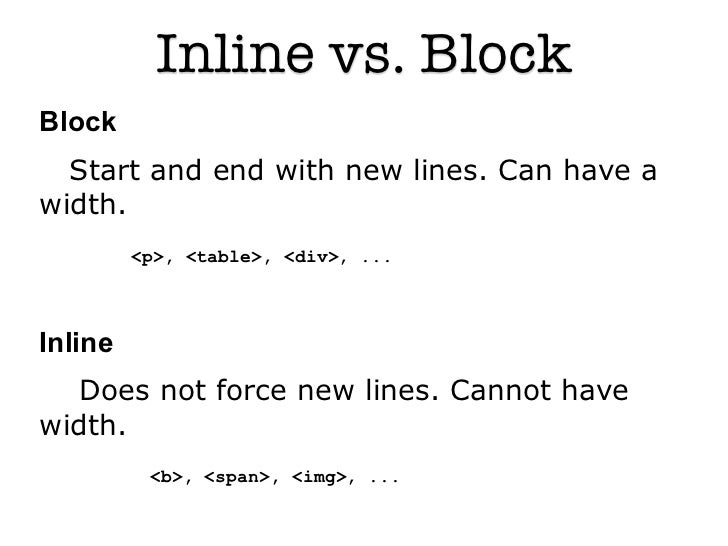 Inline vs. BlockBlock  Start and end with new lines. Can have awidth.         <p>, <table>, <div>, ...Inline   Does not fo...