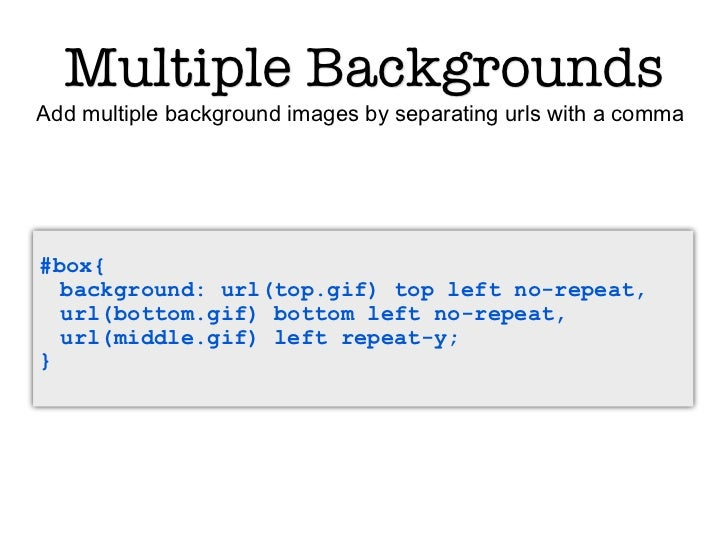 Multiple BackgroundsAdd multiple background images by separating urls with a comma#box{  background: url(top.gif) top left...