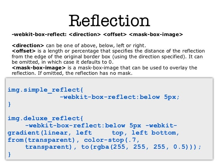 Reflection -webkit-box-reflect: <direction> <offset> <mask-box-image> <direction> can be one of above, below, left or right...