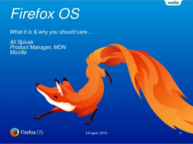 Firefox OS 5 August, 2013 0 What it is & why you should care… Ali Spivak Product Manager, MDN Mozilla