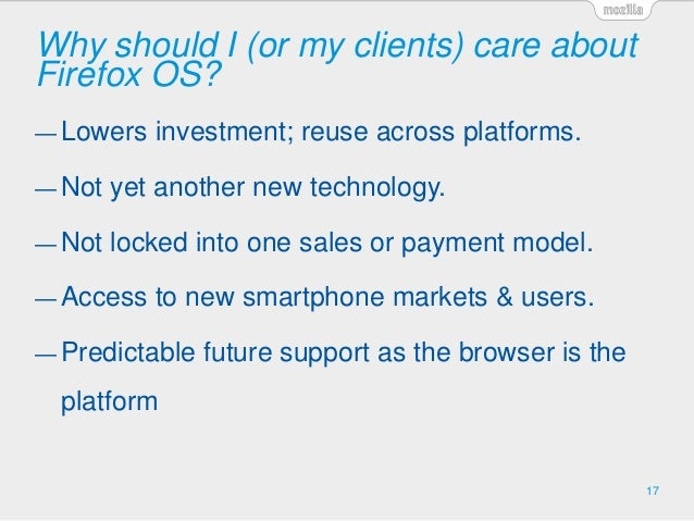 Why should I (or my clients) care about Firefox OS? 17 — Lowers investment; reuse across platforms. — Not yet another new ...