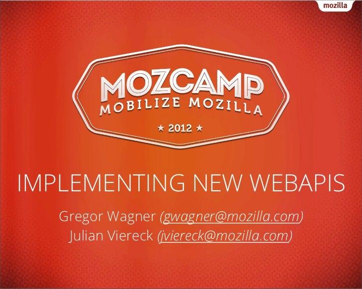 IMPLEMENTING NEW WEBAPIS   Gregor Wagner (gwagner@mozilla.com)    Julian Viereck (jviereck@mozilla.com)