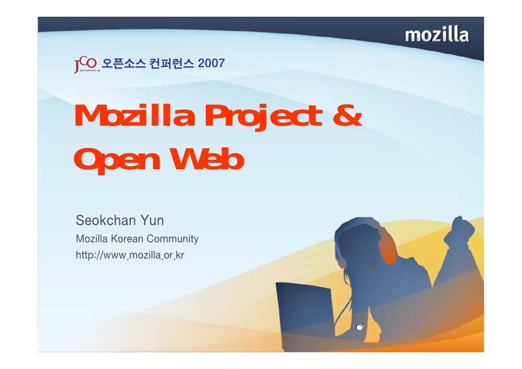 오픈소스 컨퍼런스 2007    Mozilla Project & Open Web Seokchan Yun Mozilla Korean Community http://www.mozilla.or.kr