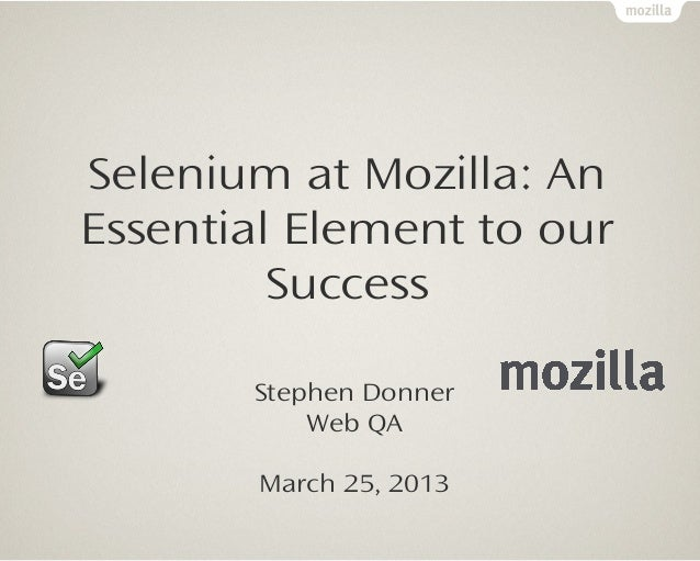 Selenium at Mozilla: AnEssential Element to our         Success       Stephen Donner           Web QA        March 25, 2013