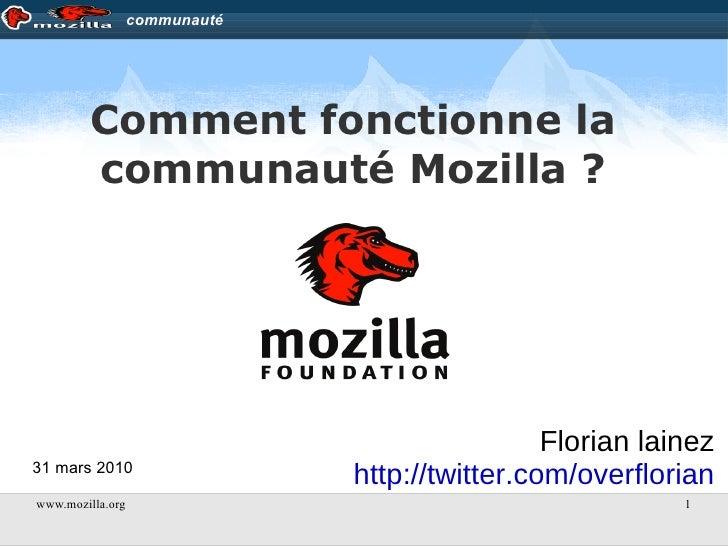 Comment fonctionne la communauté Mozilla ? Florian lainez http://twitter.com/overflorian 31 mars 2010