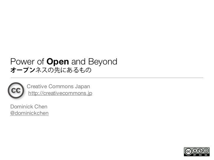 Power of Open and Beyondオープンネスの先にあるもの     Creative Commons Japan     http://creativecommons.jpDominick Chen@dominickchen