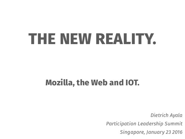 THE NEW REALITY. Mozilla, the Web and IOT. Dietrich Ayala Participation Leadership Summit Singapore, January 23 2016