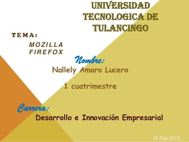 UNIVERSIDAD TECNOLOGICA DE TULANCINGO T E M A : M O Z I L L A F I R E F O X Nombre: Nallely Amaro Lucero 1 cuatrimestre Ca...